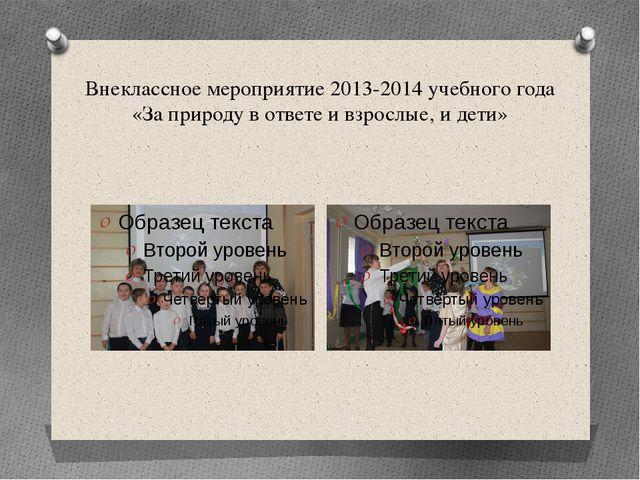 Внеклассное мероприятие 2013-2014 учебного года «За природу в ответе и взросл...