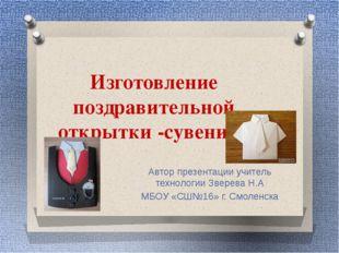 Изготовление поздравительной открытки -сувенира Автор презентации учитель тех