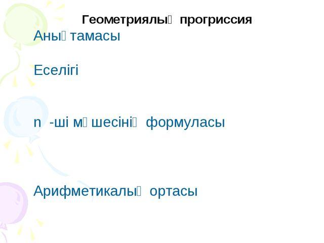Геометриялық прогриссия Анықтамасы Еселігі n -ші мүшесінің формуласы Арифмет...