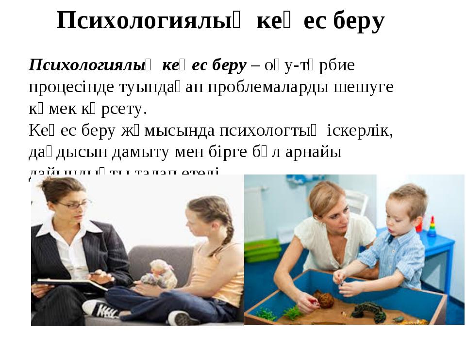 Психологиялық кеңес беру Психологиялық кеңес беру – оқу-тәрбие процесінде туы...