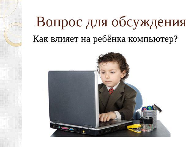 Вопрос для обсуждения Как влияет на ребёнка компьютер?