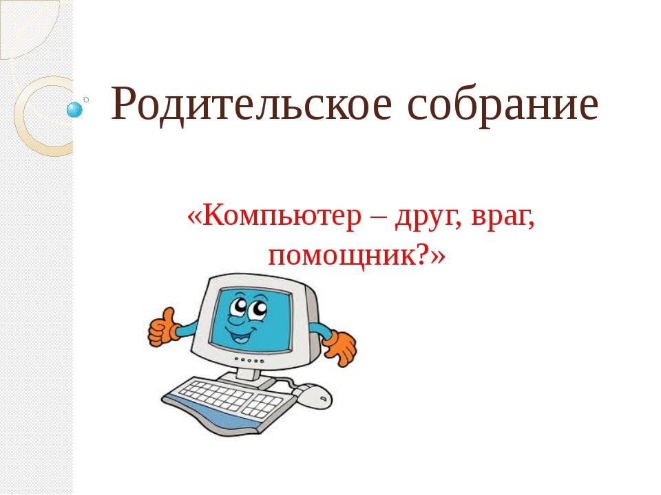 Родительское собрание «Компьютер – друг, враг, помощник?»