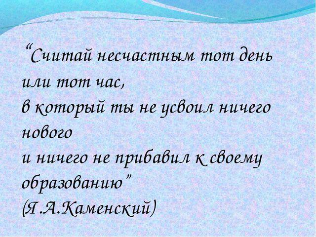 """""""Считай несчастным тот день или тот час, в который ты не усвоил ничего новог..."""
