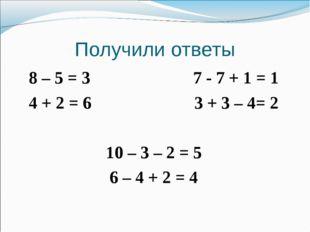 Получили ответы 8 – 5 = 3 7 - 7 + 1 = 1 4 + 2 = 6 3 + 3 – 4= 2 10 – 3 – 2 = 5