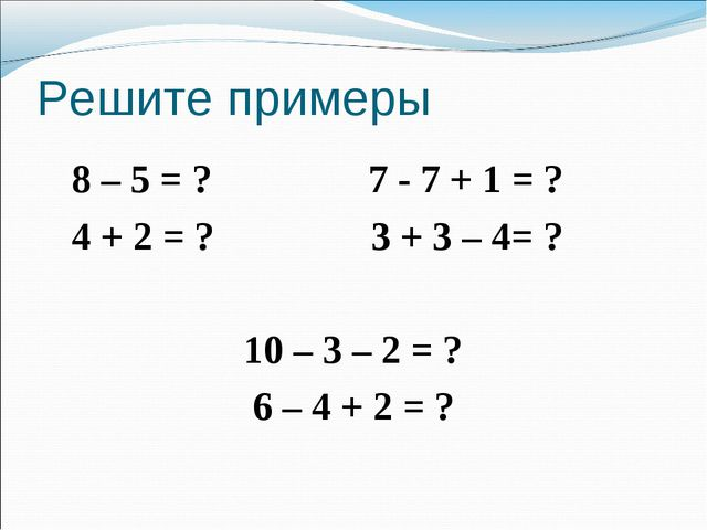 Решите примеры 8 – 5 = ? 7 - 7 + 1 = ? 4 + 2 = ? 3 + 3 – 4= ? 10 – 3 – 2 = ?...