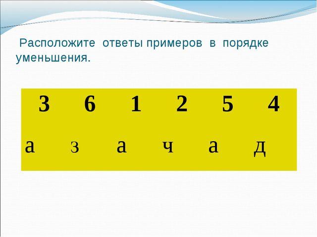 Расположите ответы примеров в порядке уменьшения. 361254 азачад