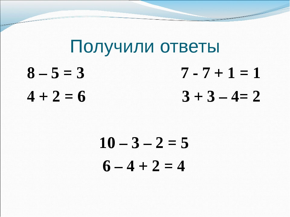 Получили ответы 8 – 5 = 3 7 - 7 + 1 = 1 4 + 2 = 6 3 + 3 – 4= 2 10 – 3 – 2 = 5...