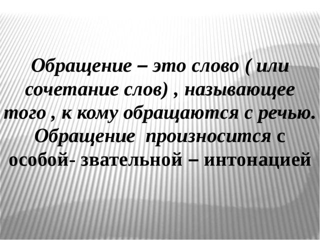 Обращение – это слово ( или сочетание слов) , называющее того , к кому обраща...