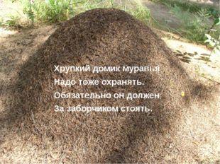 Хрупкий домик муравья Надо тоже охранять. Обязательно он должен За заборчиком