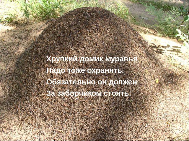 Хрупкий домик муравья Надо тоже охранять. Обязательно он должен За заборчиком...