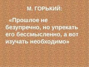 М. ГОРЬКИЙ: «Прошлое не безупречно, но упрекать его бессмысленно, а вот изуча