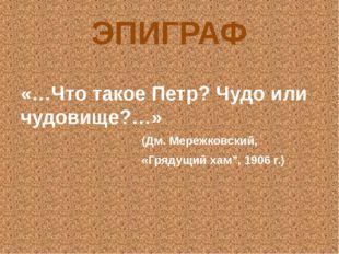 ЭПИГРАФ «…Что такое Петр? Чудо или чудовище?…» (Дм. Мережковский, «Грядущий х