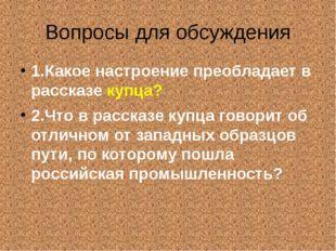 Вопросы для обсуждения 1.Какое настроение преобладает в рассказе купца? 2.Что