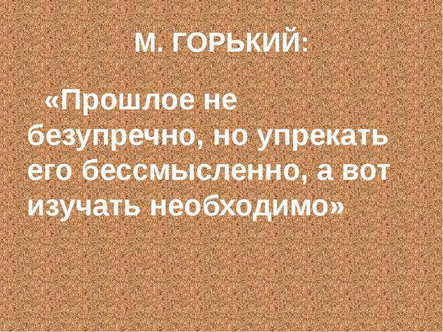 М. ГОРЬКИЙ: «Прошлое не безупречно, но упрекать его бессмысленно, а вот изуча...
