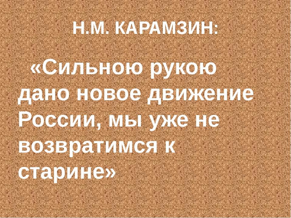 Н.М. КАРАМЗИН: «Сильною рукою дано новое движение России, мы уже не возвратим...