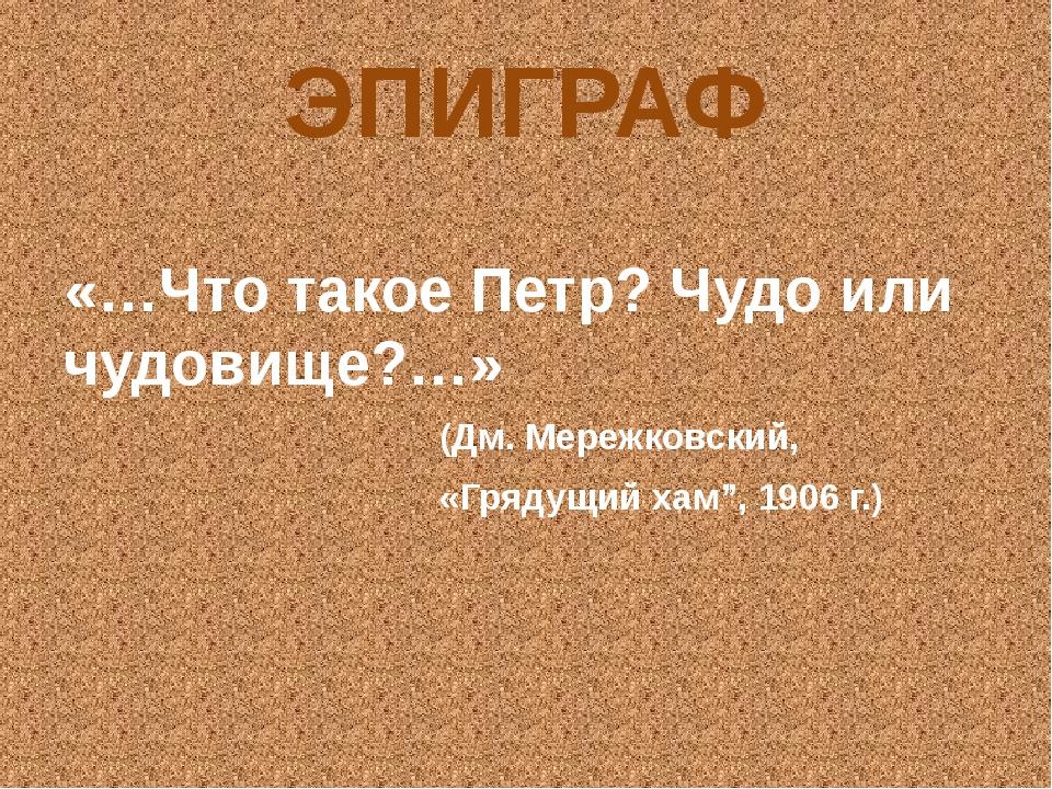 ЭПИГРАФ «…Что такое Петр? Чудо или чудовище?…» (Дм. Мережковский, «Грядущий х...