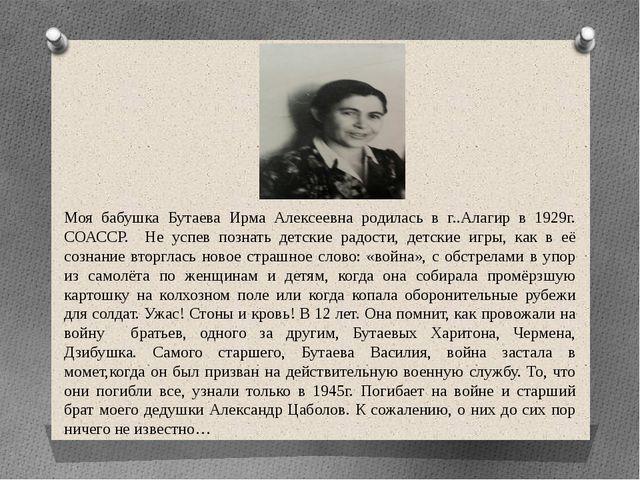 Моя бабушка Бутаева Ирма Алексеевна родилась в г..Алагир в 1929г. СОАСС...