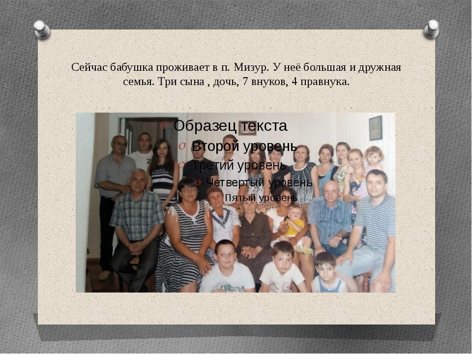 Сейчас бабушка проживает в п. Мизур. У неё большая и дружная семья. Три сына...