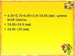 4,35+5,75+6,95+2,8=19,85 (км) –длина всей трассы. 19,85≈19,9 (км) 19,85 ≈20 (