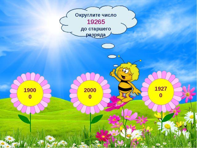 Округлите число 19265 до старшего разряда 19000 20000 19270