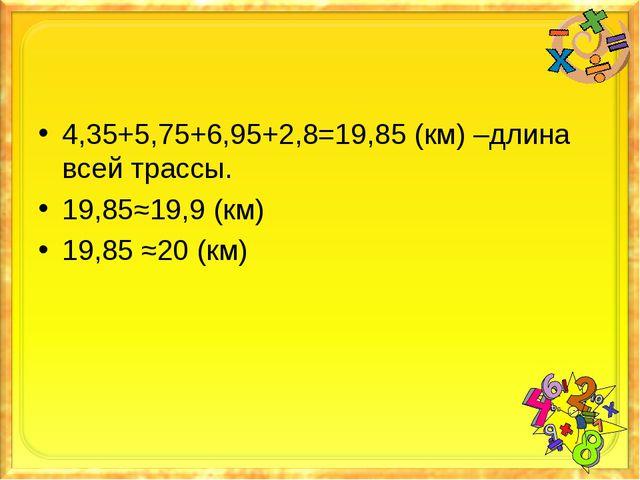 4,35+5,75+6,95+2,8=19,85 (км) –длина всей трассы. 19,85≈19,9 (км) 19,85 ≈20 (...