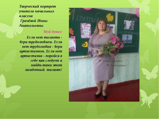 Творческий портрет учителя начальных классов Грачёвой Инны Анатольевны Мой де...