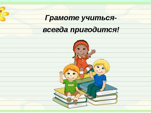 Грамоте учиться- всегда пригодится!