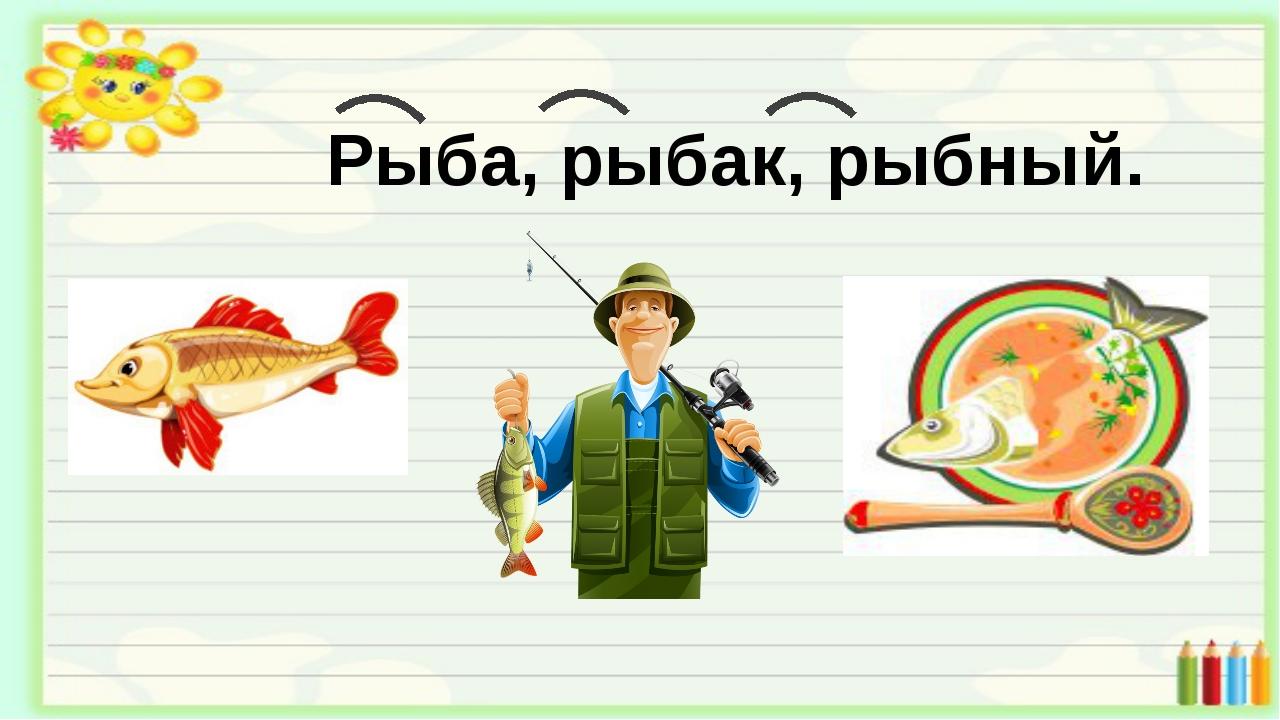 Рыба, рыбак, рыбный.