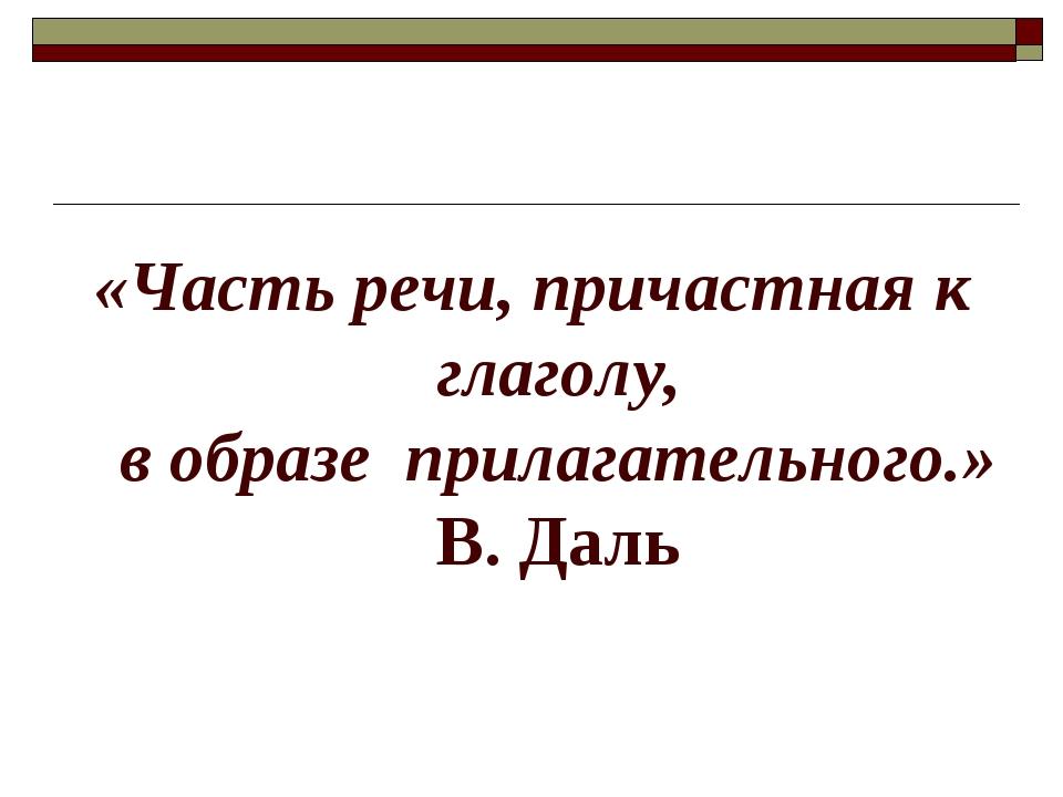 «Часть речи, причастная к глаголу, в образеприлагательного.» В. Даль
