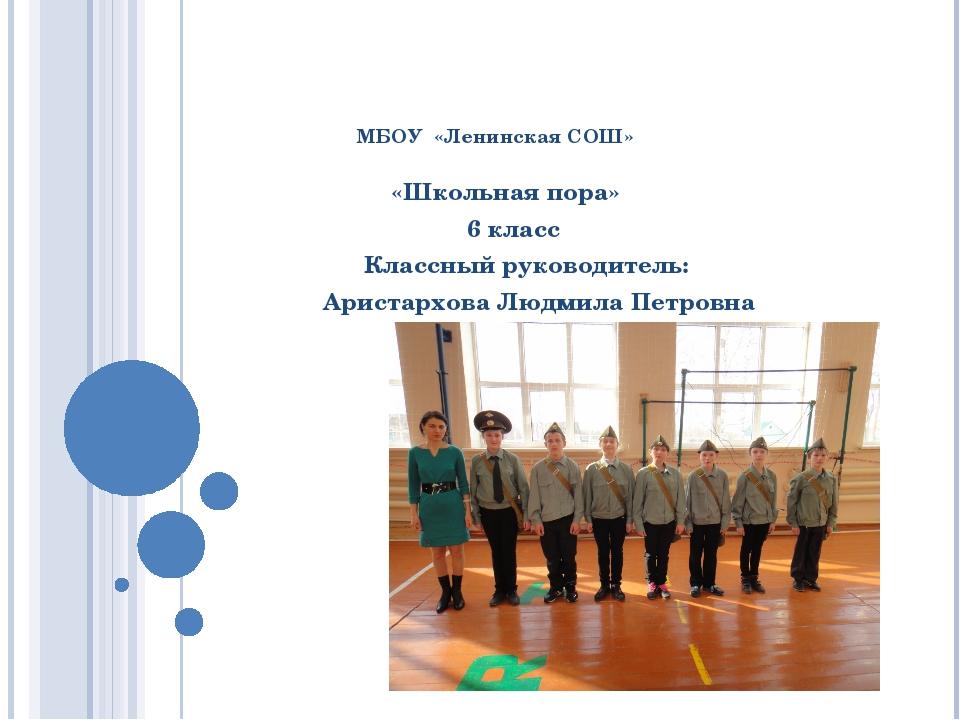 МБОУ «Ленинская СОШ» «Школьная пора» 6 класс Классный руководитель: Аристарх...