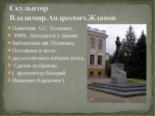 Памятник А.С. Пушкину, 1999г. Находится у здания библиотеки им. Пушкина. Пост