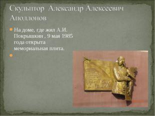 На доме, где жил А.И. Покрышкин , 9 мая 1985 года открыта мемориальная плита.