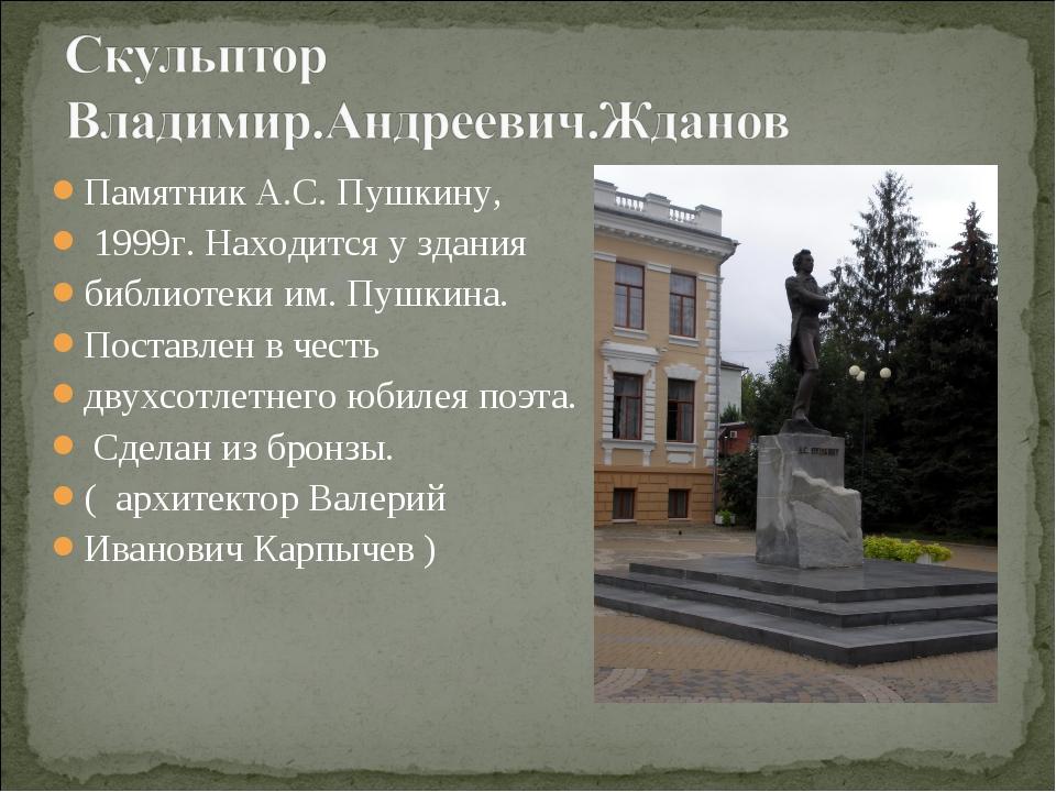 Памятник А.С. Пушкину, 1999г. Находится у здания библиотеки им. Пушкина. Пост...