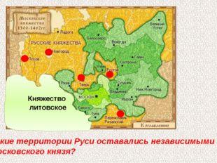 Какие территории Руси оставались независимыми от Московского князя? Княжество
