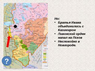 ? Но: Братья Ивана объединились с Казимиром Ливонский орден напал на Псков Н