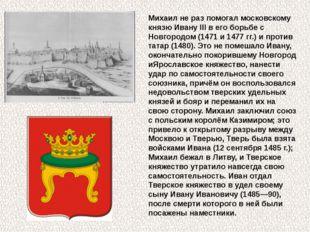 Михаил не раз помогал московскому князюИвану IIIв его борьбе с Новгородом (
