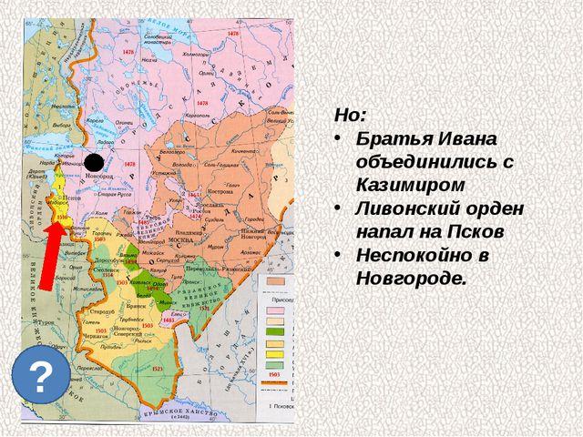 ? Но: Братья Ивана объединились с Казимиром Ливонский орден напал на Псков Н...