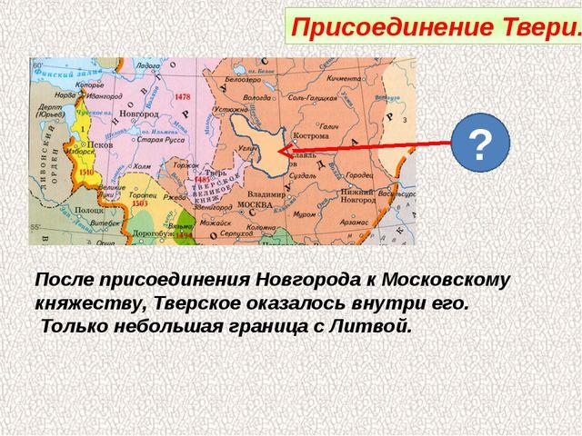 Присоединение Твери. ? После присоединения Новгорода к Московскому княжеству,...