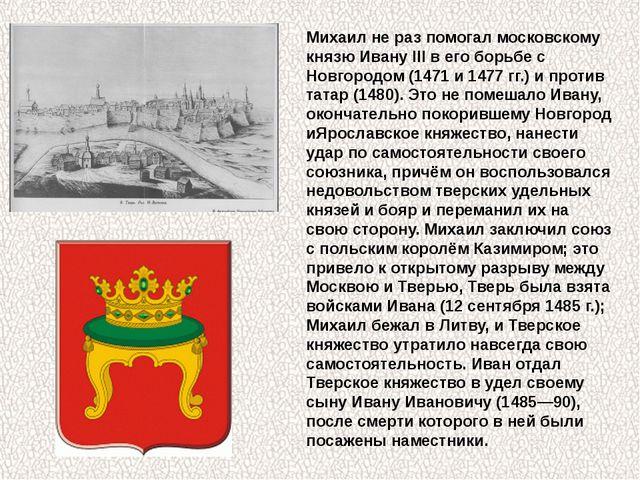 Михаил не раз помогал московскому князюИвану IIIв его борьбе с Новгородом (...