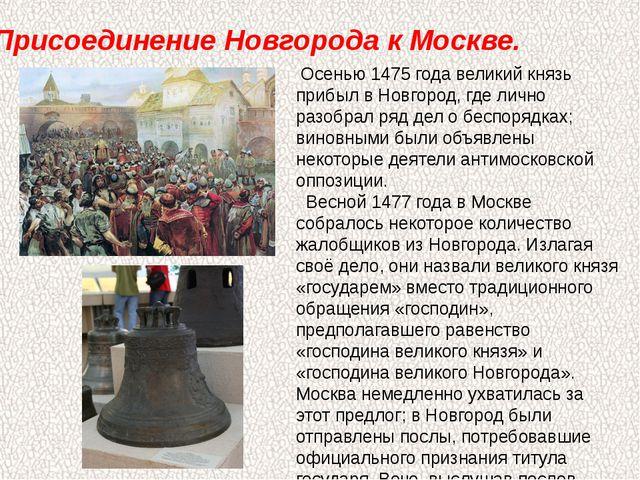 Присоединение Новгорода к Москве. Осенью1475 годавеликий князь прибыл в Но...
