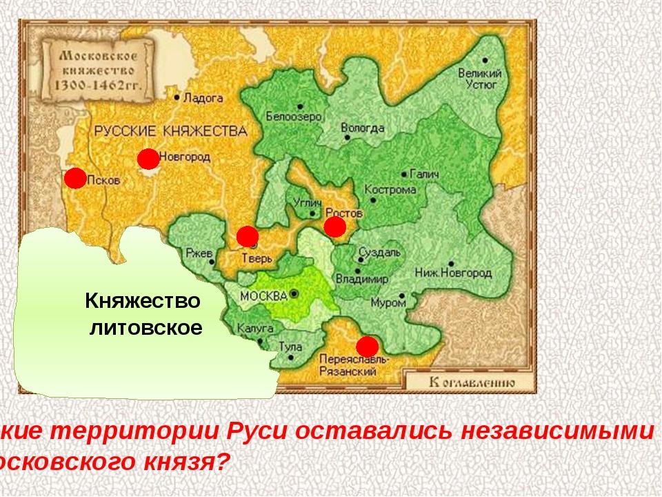 Какие территории Руси оставались независимыми от Московского князя? Княжество...