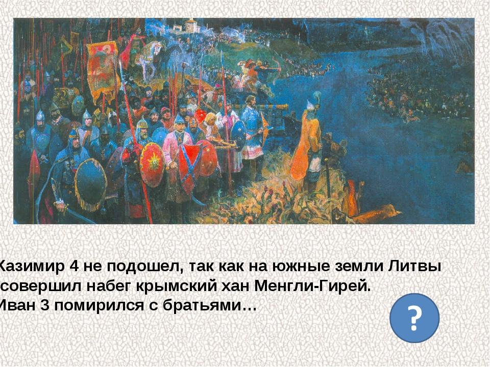 Казимир 4 не подошел, так как на южные земли Литвы совершил набег крымский ха...