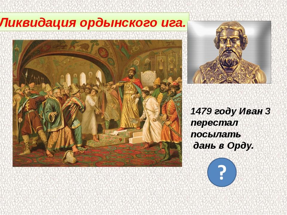 Ликвидация ордынского ига. 1479 году Иван 3 перестал посылать дань в Орду.