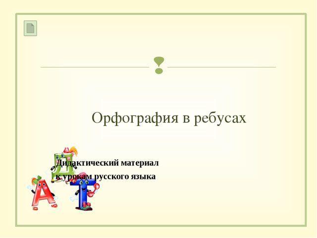 Орфография в ребусах Дидактический материал к урокам русского языка 