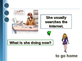 She usually searches the Internet. What is she doing now? to go home