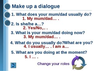 Make up a dialogue 1. What does your mum/dad usually do? 2. Is she/he a…? 1.