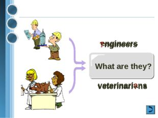What are they? engineers ?ngineers veterinarians veterinari?ns