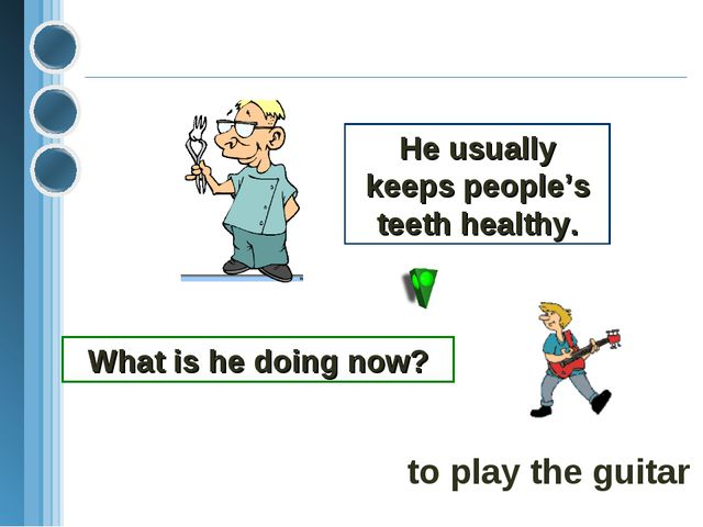 He usually keeps people's teeth healthy. What is he doing now? to play the gu...