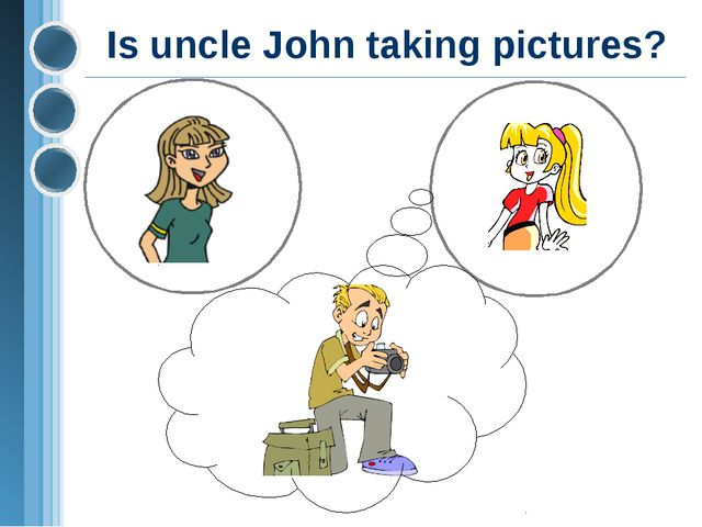 Is uncle John taking pictures?