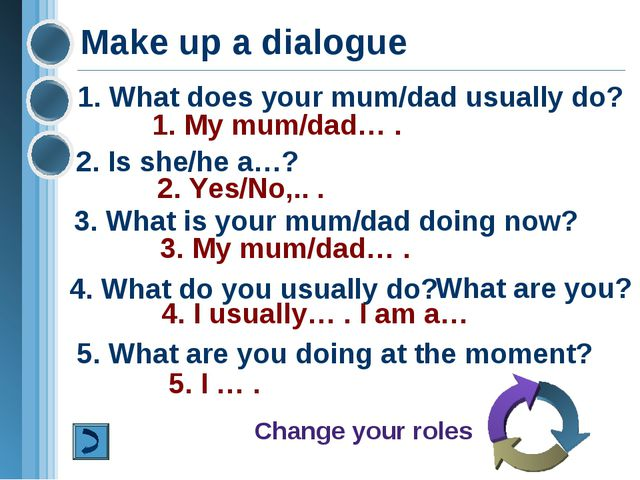 Make up a dialogue 1. What does your mum/dad usually do? 2. Is she/he a…? 1....